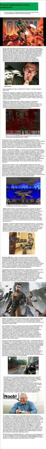 О пользе компьютерных игр для человечества Шутер от первого лица DOOM, двадцатилетие которого мы будем отмечать на следующей неделе, совершил культурную революцию. Осенью 1992 года малолетний правонарушитель и недоучка по имени Джон Кармак (было ему тогда двадцать с чем-то), сидя в техасской глуш