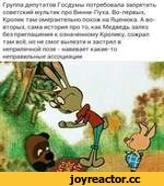 Группа депутатов Госдумы потребовала запретить советский мультик про Винни-Пуха. Во-первых, Кролик там омерзительно похож на Яценюка. А во-вторых, сама история про то, как Медведь залез без приглашения к означенному Кролику, сожрал там всё, но не смог вылезти и застрял в неприличной позе - навевает