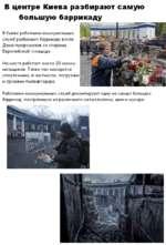 В центре Киева разбирают самую большую баррикаду В Киеве работники коммунальных служб разбирают баррикаду возле Дома профсоюзов со стороны Европейской площади. На месте работает около 20 коммунальщиков. Также там находится спецтехника, в частности, погрузчик и грузовик Киевавтодора. Работники к