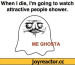 When I die, I'm going to watch attractive people shower.
