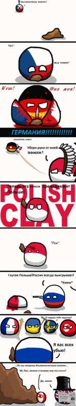 У Бесплатная земля! ) Ура! Моя земля! Жет! МХТЯ г ГЕРМАНИЯ!!!!!!!!!!!! АААА!Майн Либен! Убери руки от моей Земли! *Ре и/* Глупая Польша!Россия всегда выигрывает! *Кхмм* Я надеру тебе задницу! Я вас всех убью!