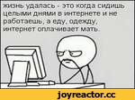 жизнь удалась - это когда сидишь целыми днями в интернете и не работаешь, а еду, одежду, интернет оплачивает мать.