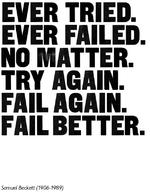 EVER TRIED. EVER FAILED. NO MATTER. TRY AGAIN. FAIL AGAIN. FAIL BETTER. Samuel Beckett (1906-1989)