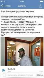 """15:43 < Поиск Запись й Варг Викернес угрожает Украине. Известный блэк-металлист Варг Викернес совершит поход на Киев: """"Я выдвигаюсь. Я взорву Майдан, я клянусь, я взорву всех! Хохлы умрут, мне надоело включать телек и видеть быдлятских идиотов на митингах. Я устрою им интеграцию. Интеграцию"""