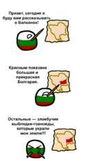Привет, сегодня я буду вам рассказывать о Балканах! Красным показана большая и прекрасная Болгария. Остальные — злоебучие выблядки-говноеды, которые украли мои земли!!!