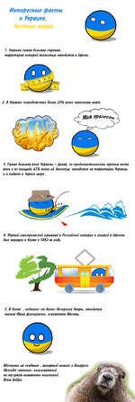 Интересные фанты о Украине. 7. Украина самая большая странна, территория которой полностью находится в Европе. 2. В Украине сосредоточено более 25% всего чернозема мира. 3. Самая большая река Украины - Днепр, по продолжительности третья часть реки и по площади 65% всего её бассейна, находится н