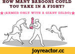 HOW MANY BABOONS COULD YOU TAKE IN A FIGHT? ^ (ARMED ONLY WITH A GIANT DILDO)^