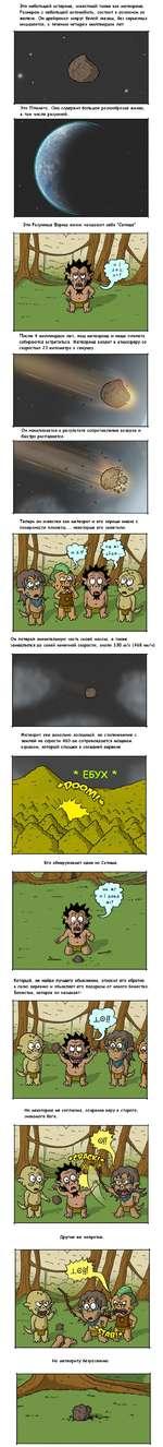 Это небольшой астероид, известный также как метеороид. Размером с небольшой автомобиль, состоит в основном из железа. Он дрейфовал вокруг белой звезды, без серьезных инцидентов, в течении четырех миллиардов лет. Это Планета. Она содержит большое разнообразие жизни, в том числе разумной. Эти Разум