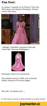 """Fun Fact: In season 2 episode 24 of Friends (The One With Barry And Mindy's Wedding""""), Rachel wears this dress. Jokingly, Chandler comments that she looks like """"Princess Bubblegum."""" Obviously, there's no connection. The episode aired in 1996, over a decade before Adventure Time even began. But"""