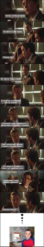 Я бог математики, физики химии и русского языка! И главное! Я и только я знаю, как правильно жить! Невероятно. Такое вообще возможно? Конечно! Ведь я