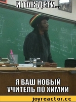 Итак, дети, я ваш новый учитель по химии