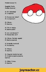 Polish lesson #1 English: Fuck. Polish: Kurwa! E: It's amazing! P: O kurwa! E: Excuse me what? P: Co kurwa?! E: Oh no.. P: Kurwa.. E: I'm so angry. P: Kurwa mac! E: Are you insane?! P: Pokurwilo ci$?! E: Oh no, I'm late again! P: Kurwa znowu! E: It finally worked! P: No kurwa. E: Wh