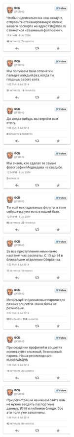 Чтобы подписаться на наш аккаунт, отправьте отсканированную копию вашего паспорта на адрес fsb@mail.ru с пометкой «Взаимный фолловинг». 11:41 AM-8 Jul 2014 48 RETWEETS 7 FAVORITES Мы получаем твои отпечатки пальцев каждый раз, когда ты гладишь своего кота. 1:05 PM - 8 Jul 2014 51 RETWEETS 16 FAV