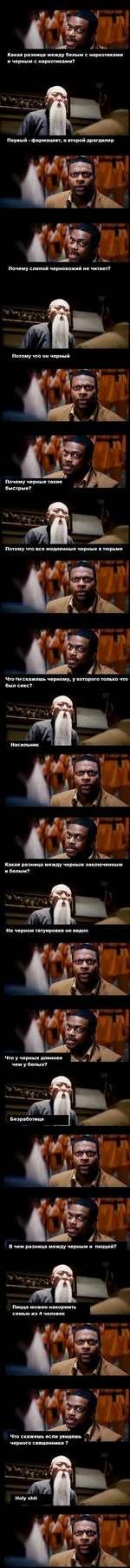 Первый - фармацевт, а второй драгдилер Почему слепой чернокожий не читает? Потому что он черный Почему черные такие быстрые? Потому что все медленные черные в тюрьме Что ты скажешь черному, у которого только что был секс? Насильник Какая разница между черным заключенным и белым? На черном т