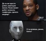 Да ты же просто робот, имитация жизни. Разве может робот написать симфонию, сделать шедевр? Аты можешь, умник, блять?