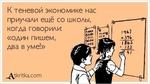 К теневой экономике нас приучали ещё со школы, когда говорили: «один пишем, два в уме!»