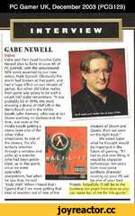 PC Gamer UK, December 2003 (PCG129) NTERVIEW ■! GABE NEWELL Valve Valve and their head honcho Gabe Newell shot to fame in issue 63 of PC GAMER, with the unsurpassed 96% score awarded by our now editor, Mark Donald. Obviously the storm had broken at that point, and had a huge effect on our deca