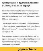 """Григоришин: Я одолжил Авакову $12 млн, и он их не вернул Российский олигарх Константин Григоришин заявил, что нынешний министр внутренних дел Арсен Аваков в 2007 году одолжил у него $12 млн и не вернул. """"Авакову я когда-то одолжил $12 миллионов ... Дал ему денег на выборы в 2007 году. Ему и (Викт"""