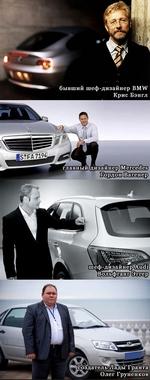 Крис Бэнгл - бывший шеф-дизайнер BMW. Гордон Вагенер - главный дизайнер Mercedes. Вольфганг Эггер - шеф-дизайнер Audi. Олег Груненков - создатель Лады Гранта