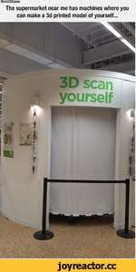 ou scan yourself The supermarket near me has machines where you can make a 3d printed model of yourself...