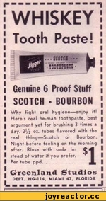 i WHISKEY ! Tooth Paste!  Genuine б Proof Stuff ; SCOTCH ■ BOURBON I	Why fight oral hygiene—enjoy if! |	Here's real he-man toothpaste, best ■	argument yet for brushing 3 times a ■	day. 2'/2 01. tubes flavored with the -	real thing—Scotch or Bourbon.