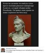 Когда ты сделаешь что-нибудь тупое, просто вспомни римского императора Калигулу, который объявил войну Посейдону. Он привел свою армию на пляж и приказал им бить воду. 5К S Дмитрий Крутилин А кто нибудь видел Посейдона после этой войны?? Шах и мат! Калигула 1-0 Посейдон