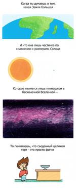 Когда ты думаешь о том, какая Земля большая И что она лишь частичка по сравнению с размерами Солнца Которое является лишь пятнышком в бесконечной Вселенной... То понимаешь, что съеденный целиком торт - это просто фигня