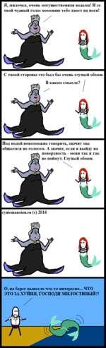 Я, милочка, очень могущественная ведьма! И за твой чудный голос поменяю тебе хвост на ноги! С твоей стороны это был бы очень глупый обмен. Под водой невозможно говорить, значит мы общаемся не голосом. А значит, если я выйду на cynicmansion.ru (с) 2016 О, на берег вынесло что-то интересно... ЧТО