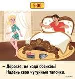 - Дорогая, не ходи босиком! Надень свои чугунные тапочки. 5:00 © АйМЕ