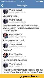 ••••о MegaFon 911:1488% НО <Message Vanya Marvel yesterday at 23:05 Здравствуйте Vanya Marvel yesterday at 23:05 Вы не хотели бы приобрести себе какой-нибудь вейп по оптимально низкой цене? Egor Yureskul yesterday at 23:05 Я что, пидор что ли? Vanya Marvel yesterday at 23:06 Почему