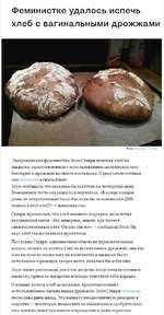 Феминистке удалось испечь хлеб с вагинальными дрожжами Фото: ®51ауу1еге / Ттойег Американская феминистка Зоуи Ставри испекла хлеб из закваски, приготовленной с использованием молочнокислых бактерий и дрожжей из своего влагалища. О результате готовки она написала в своем блоге. Зоуи сообщила, что