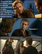 -Ты должен быть осторожен, Анаки В Галактике существуют вещи, из-за которых желание убивать у тебя будет гораздо сильней, чем из-за влияния гТ Темной Стороны. 1 - Например..?