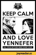 KEEP CALM AND LOVE YENNEFER ALL COLD BITCHES NEED SOME LOVE