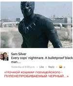Sam Silver Every cops' nightmare. A bulletproof black man.... Yesterday at 8:59 p.m. • Like • Reply • — ? «НОЧНОЙ КОШМАР ПОЛИЦЕЙСКОГО - ПУЛЕНЕПРОБИВАЕМЫЙ ЧЕРНЫЙ...»