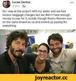 • •• Lucas Santos 2 hrs • G So i was at the airport with my sister and we had excess baggage charges but we didn't have enough money to pay for it, luckily though Keanu Reeves was on the same board as us and ended up paying for everything