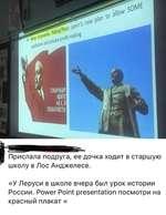 Прислала подруга, ее дочка ходит в старшую школу в Лос Анджелесе. «У Леруси в школе вчера был урок истории России. Power Point presentation посмотри на красный плакат «