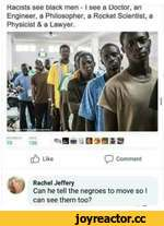 Racists see black men -1 see a Doctor, an Engineer, a Philosopher, a Rocket Scientist, a Physicist & a Lawyer. (¿) Like ÇD Comment j Rachel Jeffery % ' Can he tell the negroes to move so I can see them too?