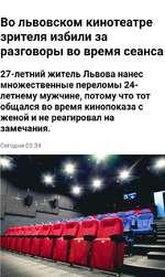 Во львовском кинотеатре зрителя избили за разговоры во время сеанса 27-летний житель Львова нанес множественные переломы 24-летнему мужчине, потому что тот общался во время кинопоказа с женой и не реагировал на замечания. Сегодня 03.34