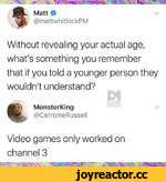 Matt O @mattwhitlockPM \/ Without revealing your actual age, what's something you remember that if you told a younger person they wouldn't understand? DANK MonsterKing @CerromeRussell Video games only worked on channel 3