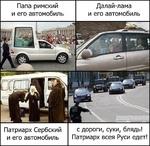 Папа римскийДалай-лама и его автомобильи его автомобиль Патриарх Сербский и его автомобиль с дороги, суки, блядь! Патриарх всея Руси едет!