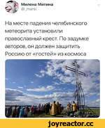 Милена Митина г @_тагз1 >✓ На месте падения челябинского метеорита установили православный крест. По задумке авторов, он должен защитить Россию от «гостей» из космоса