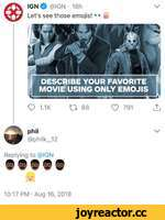 IGNO @IGN • 18h Let's see those emojis! \/  DESCRIBE YOUR FAVORITE MOVIE USING ONLY EMOJIS Q 1.1K IT, 88Ç? 791 lÎj phil @philk_12 Replying to @IGN ® 9 0 ® S 10:17 PM • Aug 16, 2018
