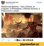 Herschel Lieberman @RabbiLieberman £♦ Follow Racists see demons - i see a Doctor, an Engineer, a Philosopher, a Rocket Scientist, a Physicist & a Lawyer.