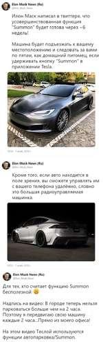"""Elon Musk News (Ru) @Elon_Musk_News Илон Маек написал в твиттере, что усовершенствованная функция """"Summon"""" будет готова через ~6 недель! Машина будет подъезжать к вашему местоположению и следовать за вами по пятам, как домашний питомец, если удерживать кнопку """"Summon"""" в приложении Tesla. 10:50"""