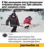 В Уфе школьников вместо физкультуры отправили убирать снег.Трое заболели, двое надорвали спины Немощные дети пошли. Как работать, все ломаются сразу, а как пить и курить - так рекорды бьют.