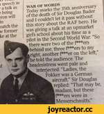 i speech in ■ a talk in ? being >ron will in natch the w former ke at the WAR OF WORDS Today marks the 35th anniversary of the death of Sir Douglas Bader and I couldn't let it pass without this story about the RAF hero. He was giving a talk at an upmarket girl's school about his time as a pilo