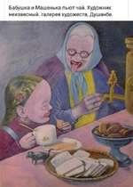 Бабушка и Машенька пьют чай. Художник неизвесный. галерея художеств, Душанбе.
