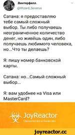 .Винтерфелл. @Wizard_Severus V/ Сатана: я предоставляю тебе самый сложный выбор. Ты либо получаешь неограниченное количество денег, но живёшь один, либо получаешь любимого человека, но...Что ты делаешь? Я: пишу номер банковской карты. Сатана: но...Самый сложный выбор... Я: вам удобнее на Visa