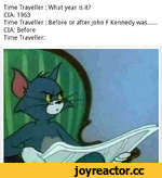 Time Traveller: What year is it? CIA: 1963 Time Traveller: Before or after John F Kennedy was........ CIA: Before Time Traveller: