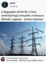 уох1ег @гс!опд1 в будущем хотел бы стать электроподстанцией: стоишь в еб *нях, гудишь - очень хорошо  Степан Шовалз-Буртасов Если повезёт - еб*нешь кого-нибудь током
